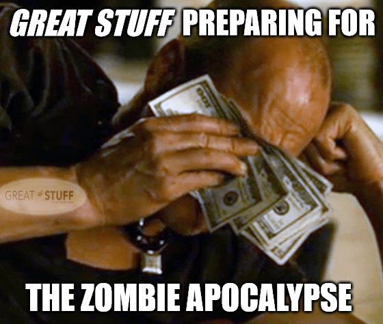 Great Stuff zombie apocalypse prep cash meme big